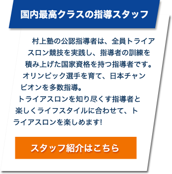 国内最高クラスの指導スタッフ 村上塾の公認指導者は、全員トライアスロン競技を実践し、指導者の訓練を積み上げた国家資格を持つ指導者です。オリンピック選手を育て、日本チャンピオンを多数指導。トライアスロンを知り尽くす指導者と楽しくライフスタイルに合わせて、トライアスロンを楽しめます!